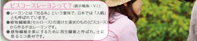 ビスコースレーヨンとは(表示略称:VI)・・・●レーヨンとは「光る糸」という意味で、日本では「人絹」とも 呼ばれています。●植物繊維素(セルロース)の溶けた液状のもの(ビスコース)から作る手法レーヨンです。●植物繊維を素にするために再生繊維と呼ばれ、土に戻るエコ素材です。●土中で分解する性質に優れ土に戻ります。