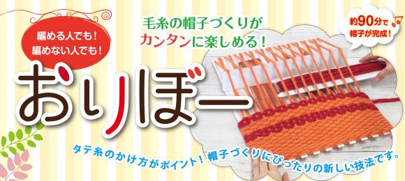 毛糸の帽子づくりがカンタンに楽しめる!編める人でも!編めない人でも!おりぼー。タテ糸のかけ方がポイント!帽子づくりにぴったりの新しい技法です。