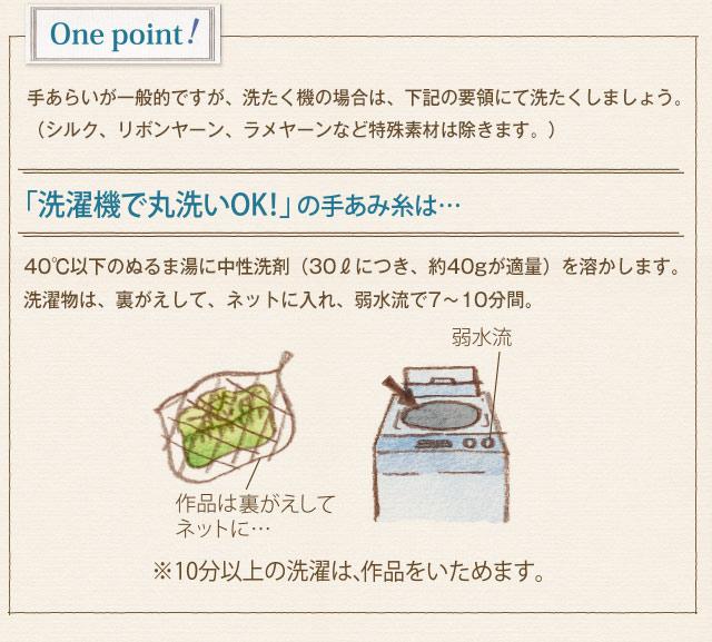 One point! 手あらいが一般的ですが、洗たく機の場合は、下記の要領にて洗たくしましょう。(シルク、リボンヤーン、ラメヤーンなどの特殊素材は除きます。)「洗濯機で丸洗いOK!」の手あみ糸は… 40度以下のぬるま湯に中性洗剤(30Lにつき、約40gが適量)を溶かします。洗濯物は、裏がえして、ネットに入れ、弱水流で7〜10分間。作品は裏がえしてネットに… 弱水流 ※10分以上の洗たくは、作品をいためます。