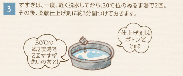 3)すすぎは、一度、軽く脱水してから、30度位のぬるま湯で2回。その後、柔軟仕上げ剤に約3分間つけておきます。 30度のぬるま湯で2回すすぎ洗いのあと! 仕上げ剤はポトンと3ml!